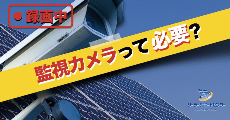 太陽光発電所に監視カメラは必要?不要?