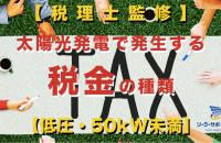 【税理士監修】太陽光発電設置で発生する税金の種類【低圧・50kW未満】